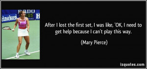 ... OK, I need to get help because I can't play this way. - Mary Pierce
