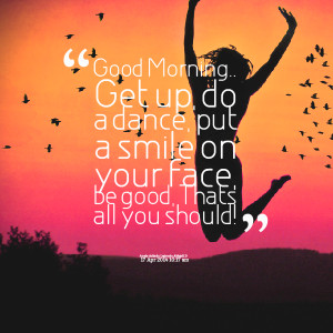 Quotes Picture: good morning get up, do a dance, put a smile on your ...