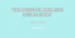 """Yeah, my friends call me Mike, Michael or just my last name."""""""