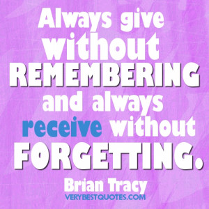 Always give without remembering and always receive without forgetting ...