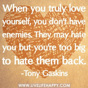 When you truly love yourself, you don't have enemies. They may hate ...