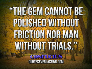 The gem cannot be polished without friction nor man without trials ...