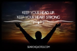 Keep your head up, keep your heart strong.