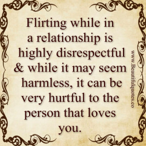 flirting while in a relationship is highly disrespectful while it may ...