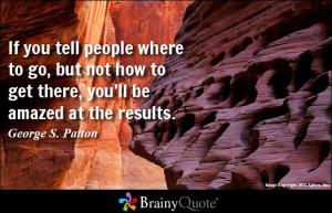 ... how to get there, you'll be amazed at the results. - George S. Patton