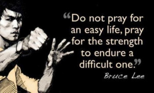 "... life, pray for the strength to endure a difficult one. "" ~ Bruce Lee"
