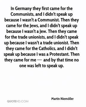 In Germany they first came for the Communists, and I didn't speak up ...