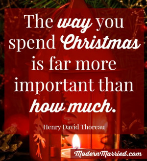 ... way you spend Christmas is more important than how much. Thoreau quote