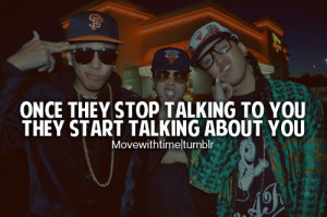 Once they stop talking to you, they start talking about you.