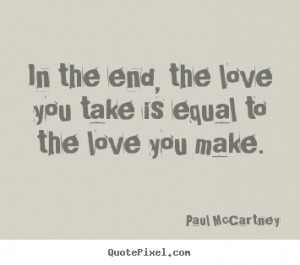 ... you take is equal to the love you make. Paul McCartney best love quote