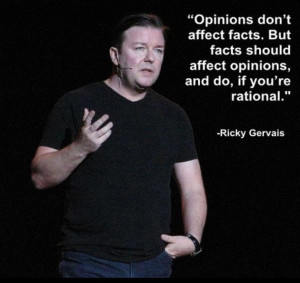 Facts should affect opinions if you're rational (Ricky Gervais)