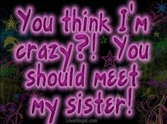 ... LOL!! family quotes, crazy quotes, famili, friend, crazy sister quotes
