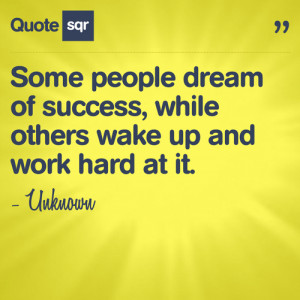 Some people dream of success, while others wake up and work hard at it ...