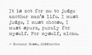 It is not for me to judge another man's life. I must judge, I must ...
