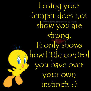 Losing your temper does not show you are strong. It only shows how ...