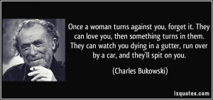 Once a woman turns against you, forget it. They can love you, then ...