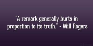 "remark generally hurts in proportion to its truth."" – Will ..."
