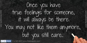 Once you have true feelings for someone, it will always be there. You ...
