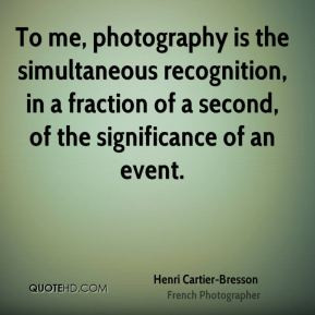 Henri Cartier-Bresson - To me, photography is the simultaneous ...