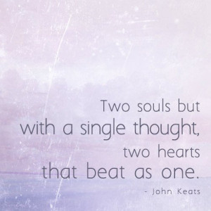 ... but with a single thought, two hearts that beat as one… John Keats