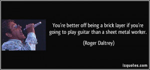 You're better off being a brick layer if you're going to play guitar ...