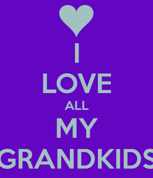 ... love my great grandkids i love my grandchildren i love my grandkids
