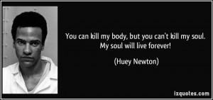 ... but you can't kill my soul. My soul will live forever! - Huey Newton