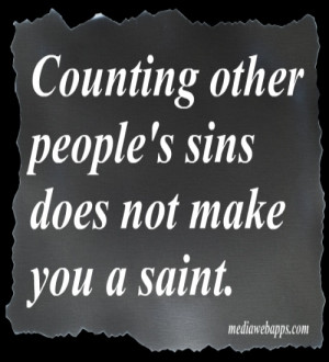 Counting other people`s sins does not make you a saint.