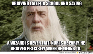frabz-Arriving-late-for-school-and-saying-A-wizard-is-never-late-nor-i ...