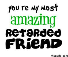 retard quotes | Myspace Graphics > Friends > my most retarded friend ...