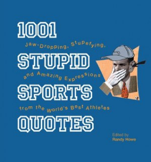 1001 Stupid Sports Quotes: Jaw-Dropping, Stupefying, and Amazing ...