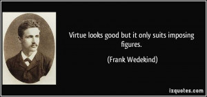 Virtue looks good but it only suits imposing figures. - Frank Wedekind