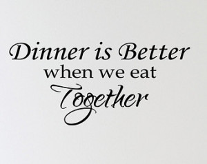Dinner Is Better When We Eat Togeth er Vinyl Wall Decal Quotes Home ...
