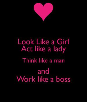 Look Like a Girl Act like a lady Think like a man and Work like a boss