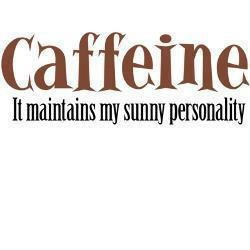 Caffeine, it maintains my sunny personality.