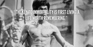 """The key to immortality is first living a life worth remembering."""""""