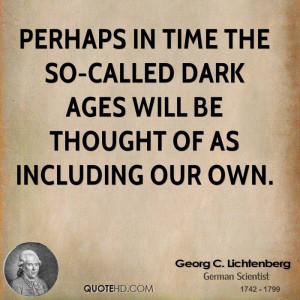 Perhaps in time the so-called Dark Ages will be thought of as ...