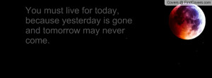 ... live for today, because yesterday is gone and tomorrow may never come