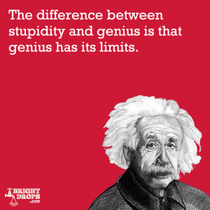 "... stupidity and genius is that genius has its limits."" -Albert"
