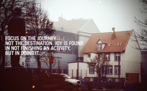 Focus on the journey not the destination. Joy is found in not ...
