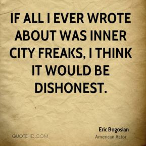 If all I ever wrote about was inner city freaks, I think it would be ...