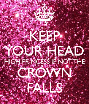 KEEP YOUR HEAD HIGH PRINCESS IF NOT THE CROWN FALLS - KEEP CALM ...