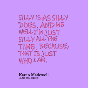 Quotes Picture: silly is as silly does and me well i'm just silly all ...