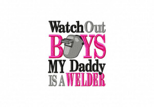 Watch Out Boys My Daddy is a WELDER