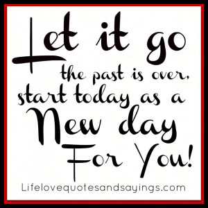 Let it go the past is over, start today as a New day For You!