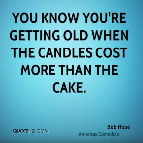 quates you know you re getting old when the candles cost more than
