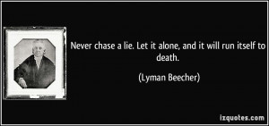 Never chase a lie. Let it alone, and it will run itself to death ...