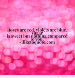 Roses are red, violets are blue, sugar is sweet but nothing compared ...