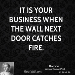 It is your business when the wall next door catches fire.