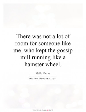 There was not a lot of room for someone like me, who kept the gossip ...